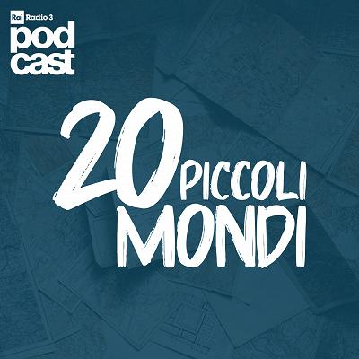 20 piccoli mondi - Podcast - Rai Radio 3 - RaiPlay Radio